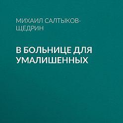 Михаил Салтыков-Щедрин - В больнице для умалишенных