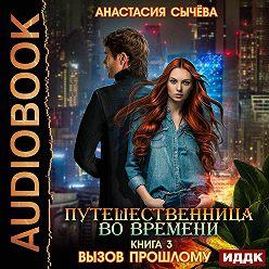 Анастасия Сычёва - Путешественница во времени. Вызов прошлому