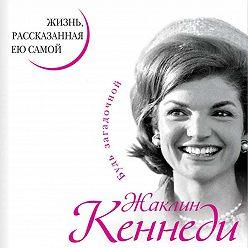 Жаклин Кеннеди - Жаклин Кеннеди. Жизнь, рассказанная ею самой