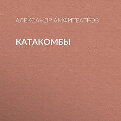 Александр Амфитеатров - Катакомбы
