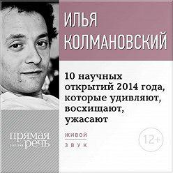 Илья Колмановский - Лекция «10 научных открытий 2014 года, которые удивляют, восхищают, ужасают»