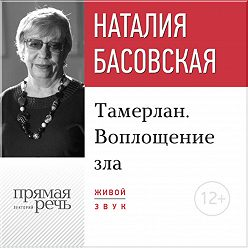 Наталия Басовская - Лекция «Тамерлан. Воплощение зла»