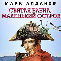 Марк Алданов - Святая Елена, маленький остров