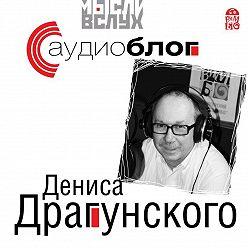 Денис Драгунский - Аудиоблог Дениса Драгунского