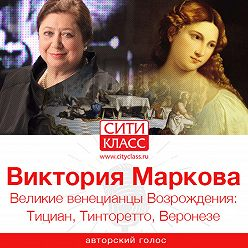 Виктория Маркова - Великие венецианцы Возрождения: Тициан, Тинторетто, Веронезе