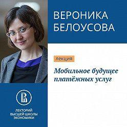 Вероника Белоусова - Мобильное будущее платёжных услуг
