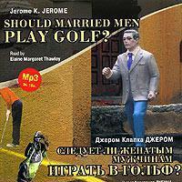 Джером Джером - Следует ли женатым мужчинам играть в гольф? / Gerome K. Gerome. Should Married Men Play Golf?