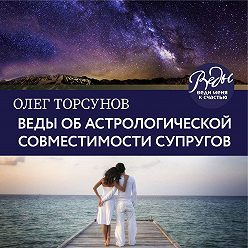 Олег Торсунов - Веды об астрологической совместимости супругов. Брак. Характер. Судьба