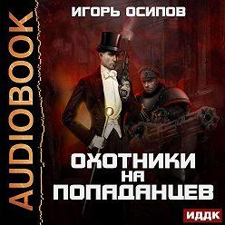 Игорь Осипов - Охотники на попаданцев