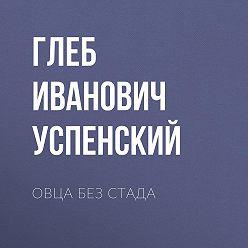 Глеб Успенский - Овца без стада