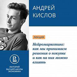Андрей Кислов - Нейромаркетинг: как мы принимаем решения о покупке