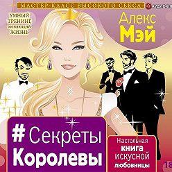 Алекс Мэй - #Секреты Королевы. Настольная книга искусной любовницы