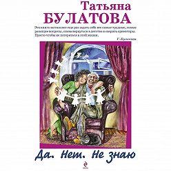 Татьяна Булатова - Да. Нет. Не знаю
