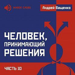 Андрей Ващенко - Человек, принимающий решения. Часть 10