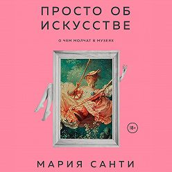 Мария Санти - Просто об искусстве. О чем молчат в музеях