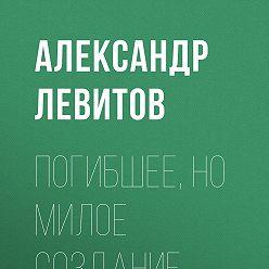 Александр Левитов - Погибшее, но милое создание