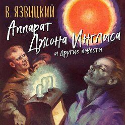 Валерий Язвицкий - Аппарат Джона Инглиса и другие повести