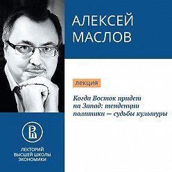 Алексей Маслов - Когда Восток придет на Запад: тенденции политики – судьбы культуры