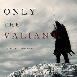 Морган Райс - Only the Valiant