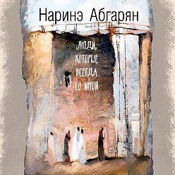 Наринэ Абгарян - Люди, которые всегда со мной