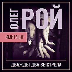 Олег Рой - Имитатор. Книга вторая. Дважды два выстрела