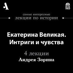 Андрей Зорин - Екатерина Великая. Интриги и чувства  (Лекции Arzamas)