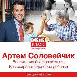 Артем Соловейчик - Воспитание без воспитания. Как сохранить доверие ребенка