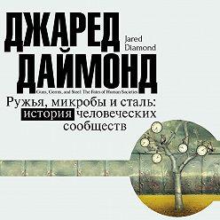 Джаред Даймонд - Ружья, микробы и сталь. История человеческих сообществ