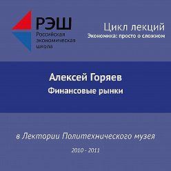 Алексей Горяев - Лекция №09 «Финансовые рынки»
