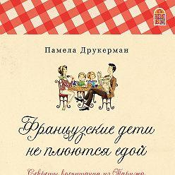 Памела Друкерман - Французские дети не плюются едой. Секреты воспитания из Парижа