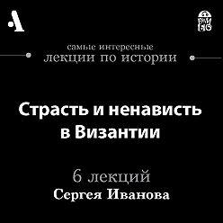 Сергей Иванов - Страсть и ненависть в Византии (Лекции Arzamas)