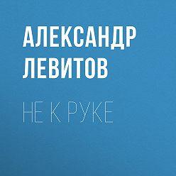 Александр Левитов - Не к руке