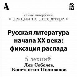 Лев Соболев - Русская  литература начала XX века: фиксация распада  (Лекции Arzamas)