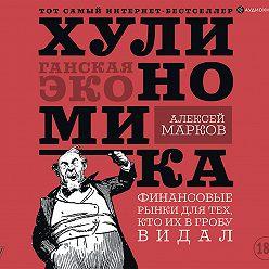 Алексей Марков - Хулиномика. Хулиганская экономика. Финансовые рынки для тех, кто их в гробу видал