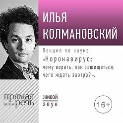 Илья Колмановский - Лекция «Коронавирус: чему верить, как защищаться, чего ждать завтра»