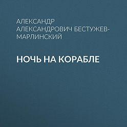 Александр Бестужев-Марлинский - Ночь на корабле