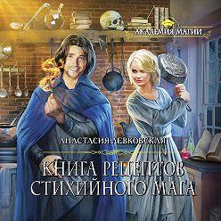 Анастасия Левковская - Книга рецептов стихийного мага