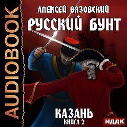 Алексей Вязовский - Русский бунт. Казань