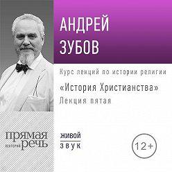 Андрей Зубов - Лекция «История Христианства» День 5 (интенсивный курс, февраль)