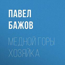 Павел Бажов - Медной горы Хозяйка