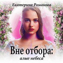 Екатерина Романова - Вне отбора: алые небеса
