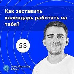 Роман Рыбальченко - 53. Эффективное планирование времени: как заставить календарь работать на тебя?