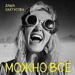 Даша Пахтусова - Можно всё. Молодость всё простит