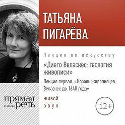 Татьяна Пигарева - Лекция «Лекция первая. Король-живописцев. Веласкес до 1640 года»