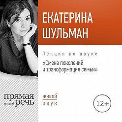 Екатерина Шульман - Лекция «Смена поколения и трансформация семьи»