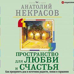 Анатолий Некрасов - Пространство для любви и счастья. Как превратить дом в источник радости, покоя и гармонии