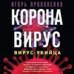 Игорь Прокопенко - Коронавирус. Вирус-убийца