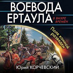 Юрий Корчевский - Воевода ертаула. Полк конной разведки