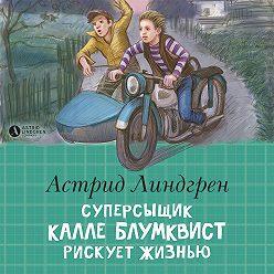 Астрид Линдгрен - Суперсыщик Калле Блумквист рискует жизнью