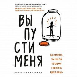 Питер Химмельман - Выпусти меня. Как раскрыть творческий потенциал и воплотить идеи в жизнь